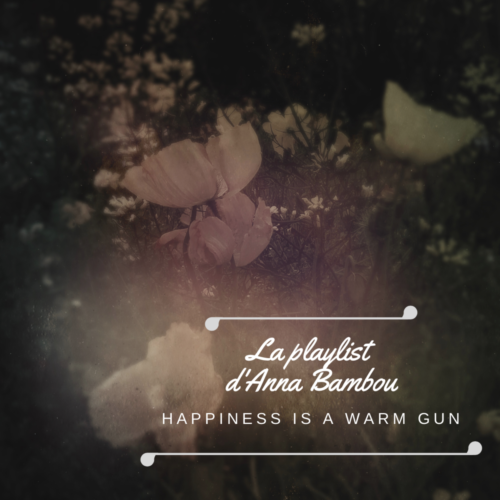 Happiness is a warm gun – La Playlist d'Anna Bambou – 3 mai 2019